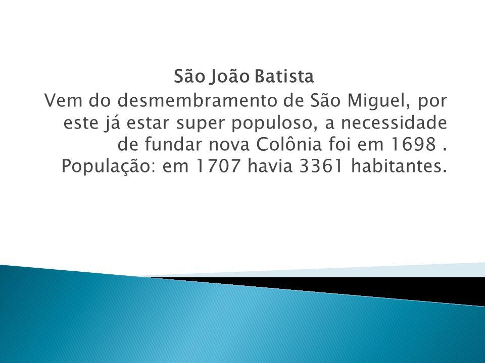 São João Batista Vem do desmembramento de São Miguel, por este já estar super populoso, a necessidade de fundar nova Colônia foi em 1698. População: e