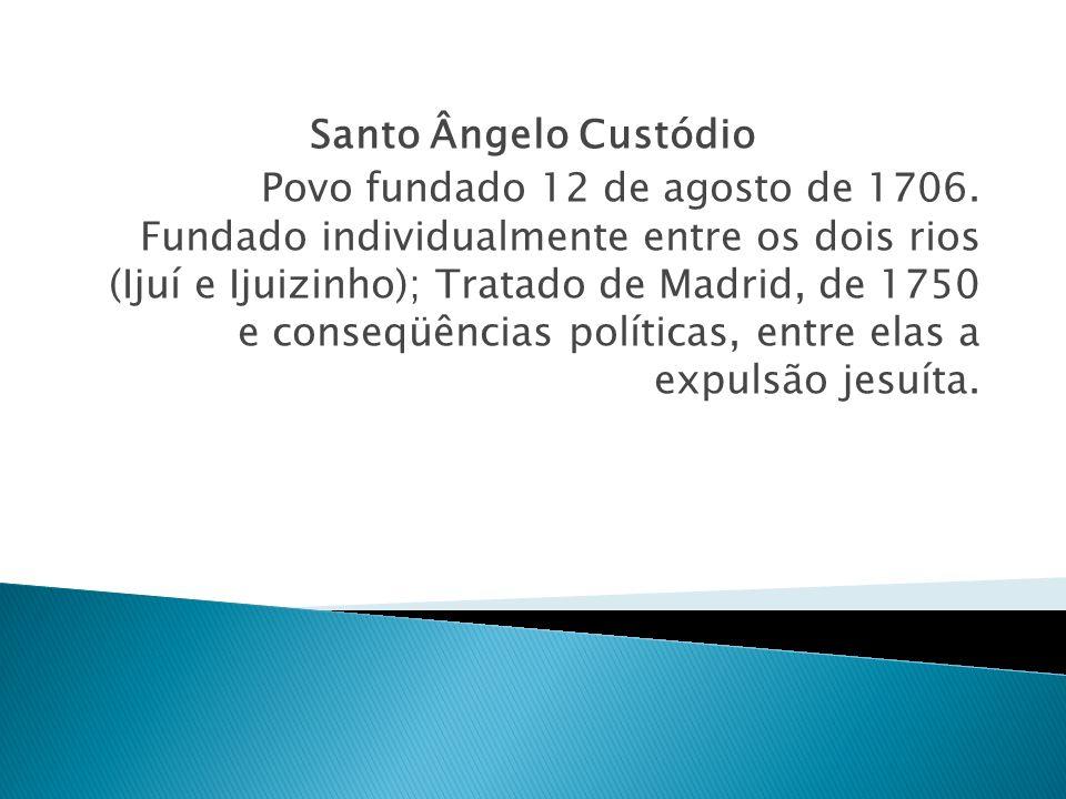 Santo Ângelo Custódio Povo fundado 12 de agosto de 1706. Fundado individualmente entre os dois rios (Ijuí e Ijuizinho); Tratado de Madrid, de 1750 e c