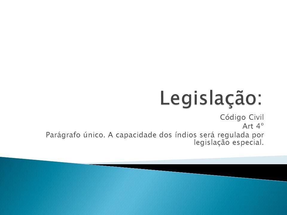 Código Civil Art 4º Parágrafo único. A capacidade dos índios será regulada por legislação especial.