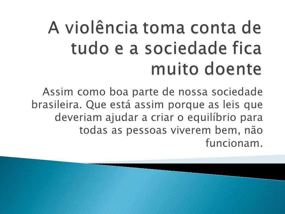 Assim como boa parte de nossa sociedade brasileira. Que está assim porque as leis que deveriam ajudar a criar o equilíbrio para todas as pessoas viver