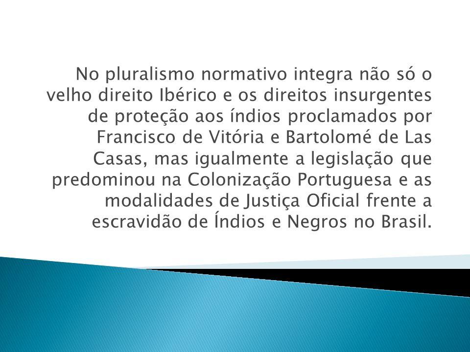 No pluralismo normativo integra não só o velho direito Ibérico e os direitos insurgentes de proteção aos índios proclamados por Francisco de Vitória e