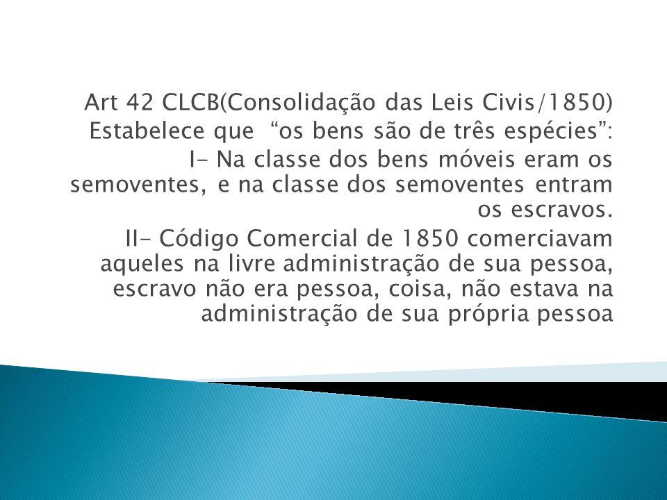 Art 42 CLCB(Consolidação das Leis Civis/1850) Estabelece que os bens são de três espécies: I- Na classe dos bens móveis eram os semoventes, e na class