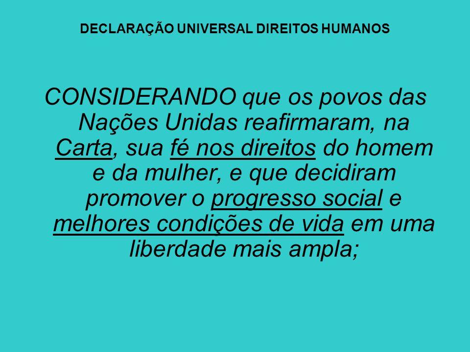DECLARAÇÃO UNIVERSAL DIREITOS HUMANOS CONSIDERANDO que os povos das Nações Unidas reafirmaram, na Carta, sua fé nos direitos do homem e da mulher, e q