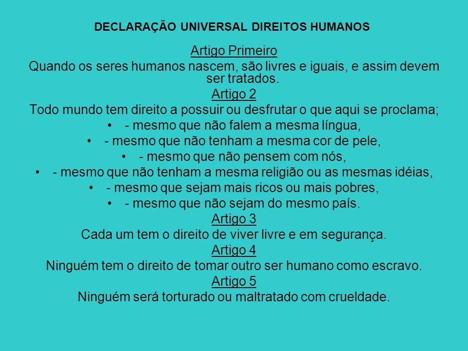 DECLARAÇÃO UNIVERSAL DIREITOS HUMANOS Artigo Primeiro Quando os seres humanos nascem, são livres e iguais, e assim devem ser tratados. Artigo 2 Todo m