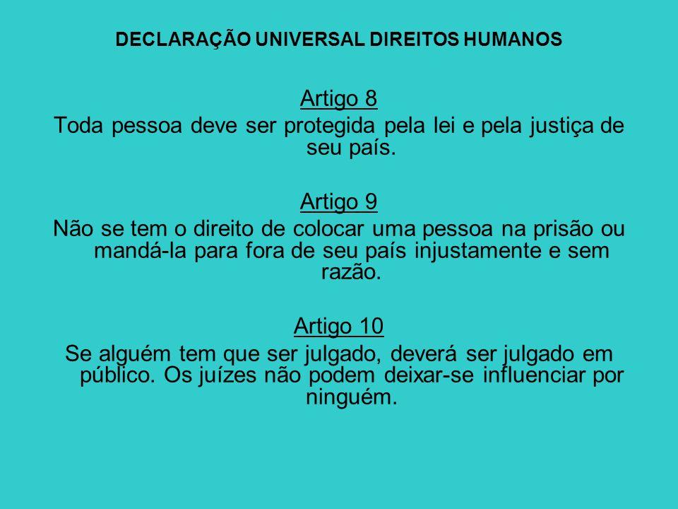 DECLARAÇÃO UNIVERSAL DIREITOS HUMANOS Artigo 8 Toda pessoa deve ser protegida pela lei e pela justiça de seu país. Artigo 9 Não se tem o direito de co