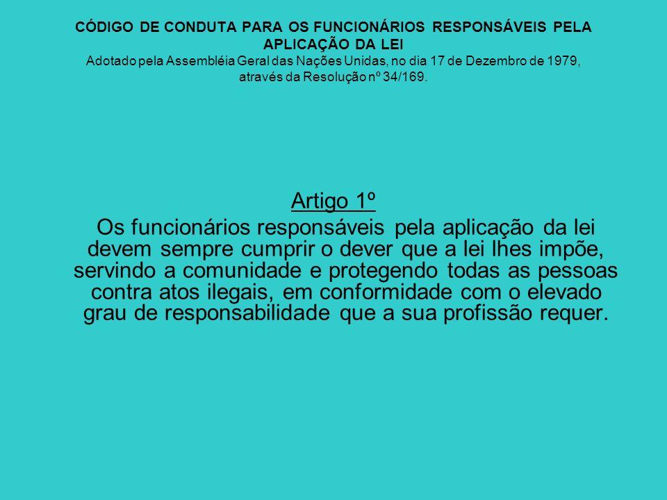 CÓDIGO DE CONDUTA PARA OS FUNCIONÁRIOS RESPONSÁVEIS PELA APLICAÇÃO DA LEI Adotado pela Assembléia Geral das Nações Unidas, no dia 17 de Dezembro de 19