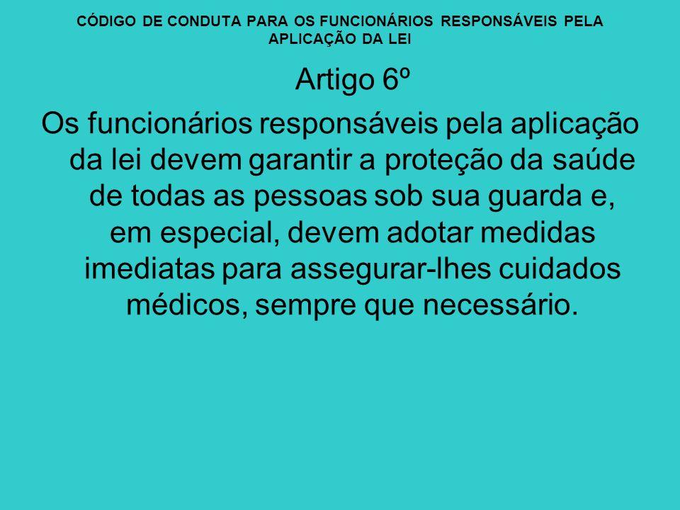 CÓDIGO DE CONDUTA PARA OS FUNCIONÁRIOS RESPONSÁVEIS PELA APLICAÇÃO DA LEI Artigo 6º Os funcionários responsáveis pela aplicação da lei devem garantir