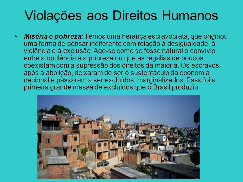 Violações aos Direitos Humanos Miséria e pobreza: Temos uma herança escravocrata, que originou uma forma de pensar indiferente com relação à desiguald