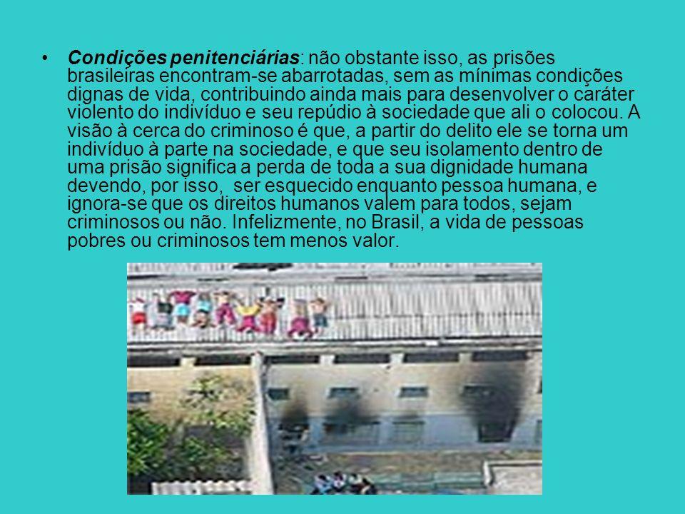 Condições penitenciárias: não obstante isso, as prisões brasileiras encontram-se abarrotadas, sem as mínimas condições dignas de vida, contribuindo ai