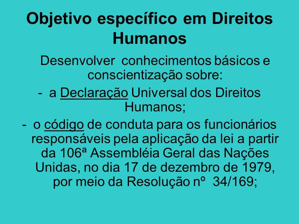 Objetivo específico em Direitos Humanos Desenvolver conhecimentos básicos e conscientização sobre: -a Declaração Universal dos Direitos Humanos; -o có