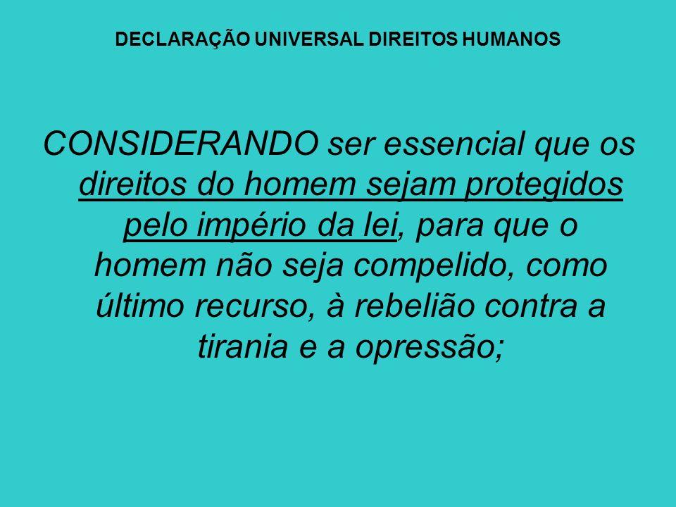 DECLARAÇÃO UNIVERSAL DIREITOS HUMANOS CONSIDERANDO ser essencial que os direitos do homem sejam protegidos pelo império da lei, para que o homem não s