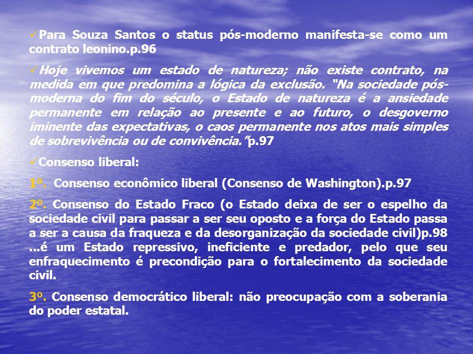 Para Souza Santos o status pós-moderno manifesta-se como um contrato leonino.p.96 Hoje vivemos um estado de natureza; não existe contrato, na medida em que predomina a lógica da exclusão.