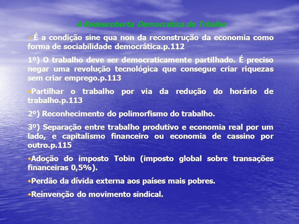 A Redescoberta Democrática do Trbalho É a condição sine qua non da reconstrução da economia como forma de sociabilidade democrática.p.112 1º) O trabalho deve ser democraticamente partilhado.