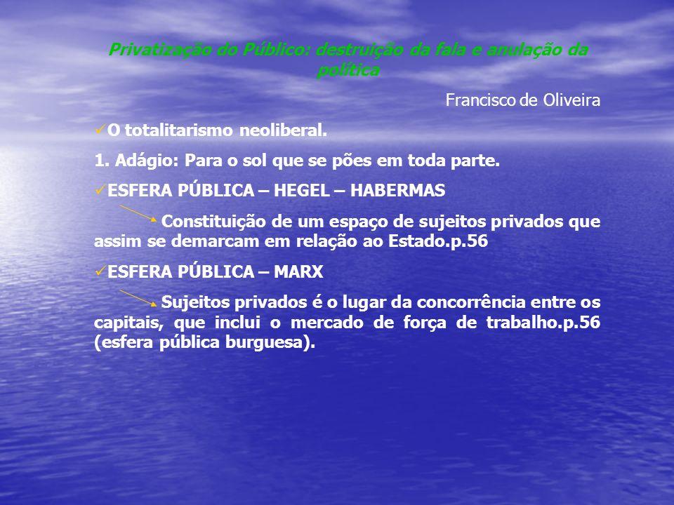 Privatização do Público: destruição da fala e anulação da política Francisco de Oliveira O totalitarismo neoliberal.