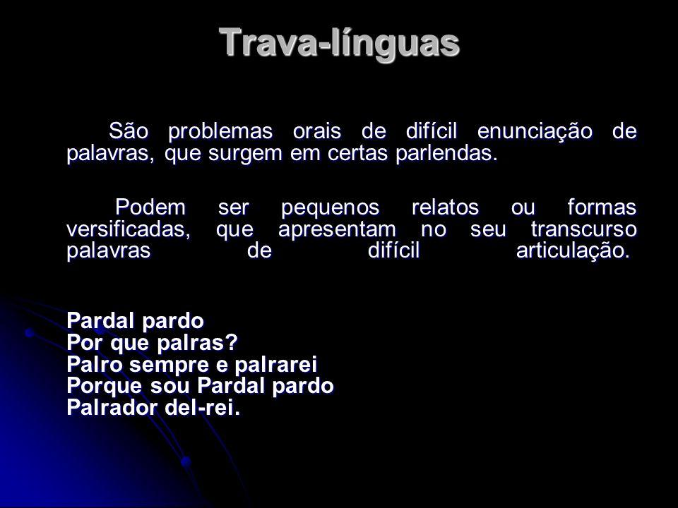 Trava-línguas São problemas orais de difícil enunciação de palavras, que surgem em certas parlendas. Podem ser pequenos relatos ou formas versificadas