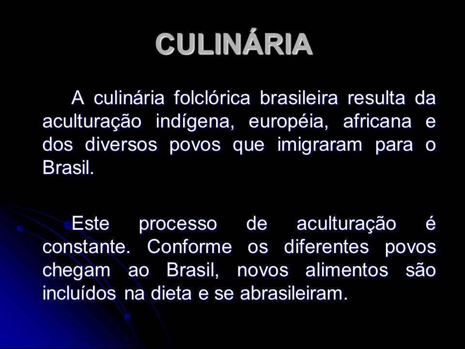 CULINÁRIA A culinária folclórica brasileira resulta da aculturação indígena, européia, africana e dos diversos povos que imigraram para o Brasil. Este