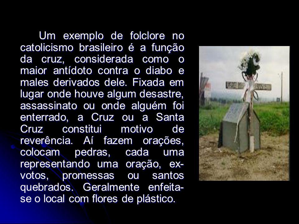 Um exemplo de folclore no catolicismo brasileiro é a função da cruz, considerada como o maior antídoto contra o diabo e males derivados dele. Fixada e