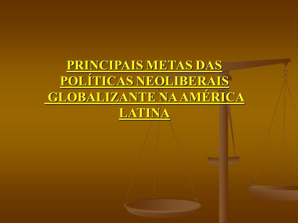PRINCIPAIS METAS DAS POLÍTICAS NEOLIBERAIS GLOBALIZANTE NA AMÉRICA LATINA GLOBALIZANTE NA AMÉRICA LATINA
