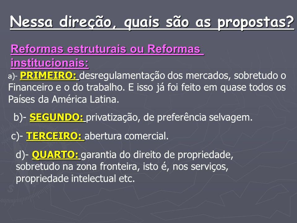 Nessa direção, quais são as propostas? Reformas estruturais ou Reformas institucionais: PRIMEIRO: a)- PRIMEIRO: desregulamentação dos mercados, sobret