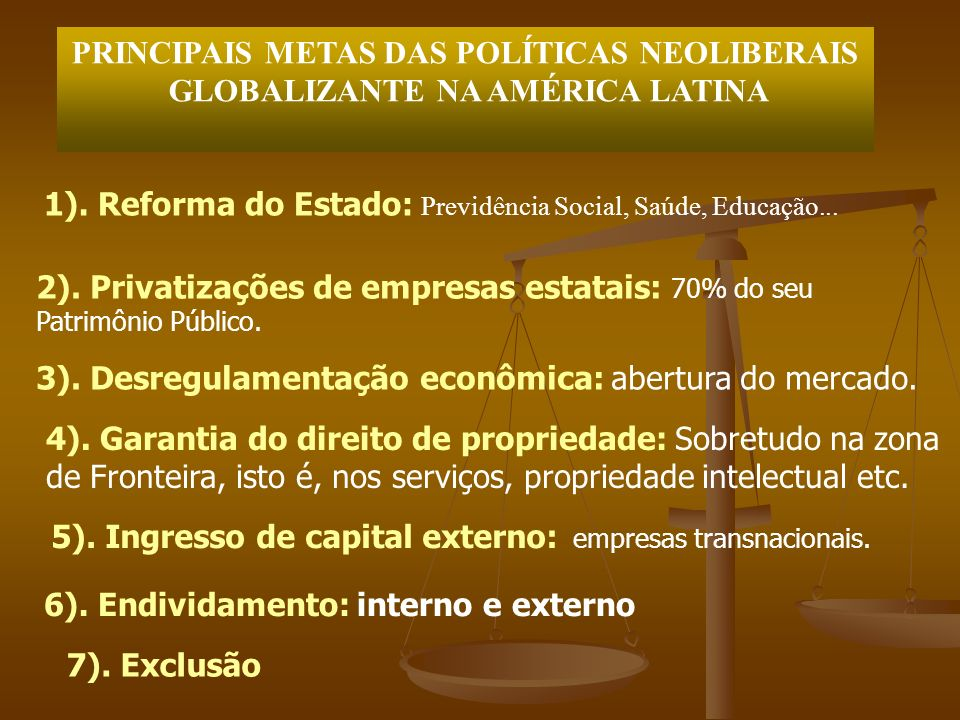 PRINCIPAIS METAS DAS POLÍTICAS NEOLIBERAIS GLOBALIZANTE NA AMÉRICA LATINA 1). Reforma do Estado: Previdência Social, Saúde, Educação... 2). Privatizaç