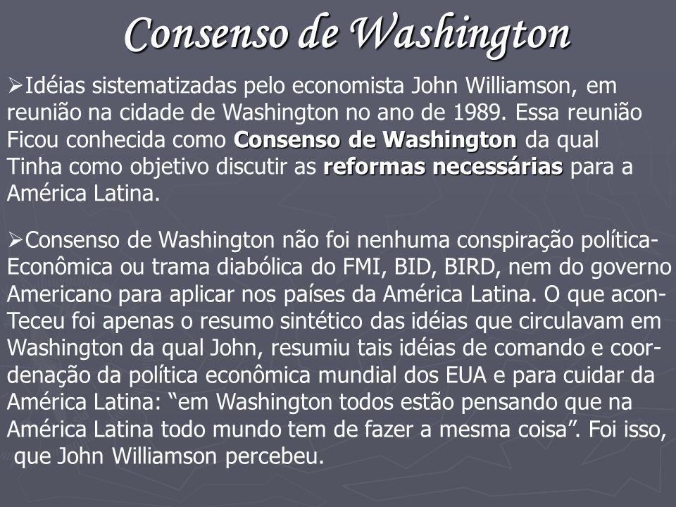 Consenso de Washington Idéias sistematizadas pelo economista John Williamson, em reunião na cidade de Washington no ano de 1989. Essa reunião Consenso