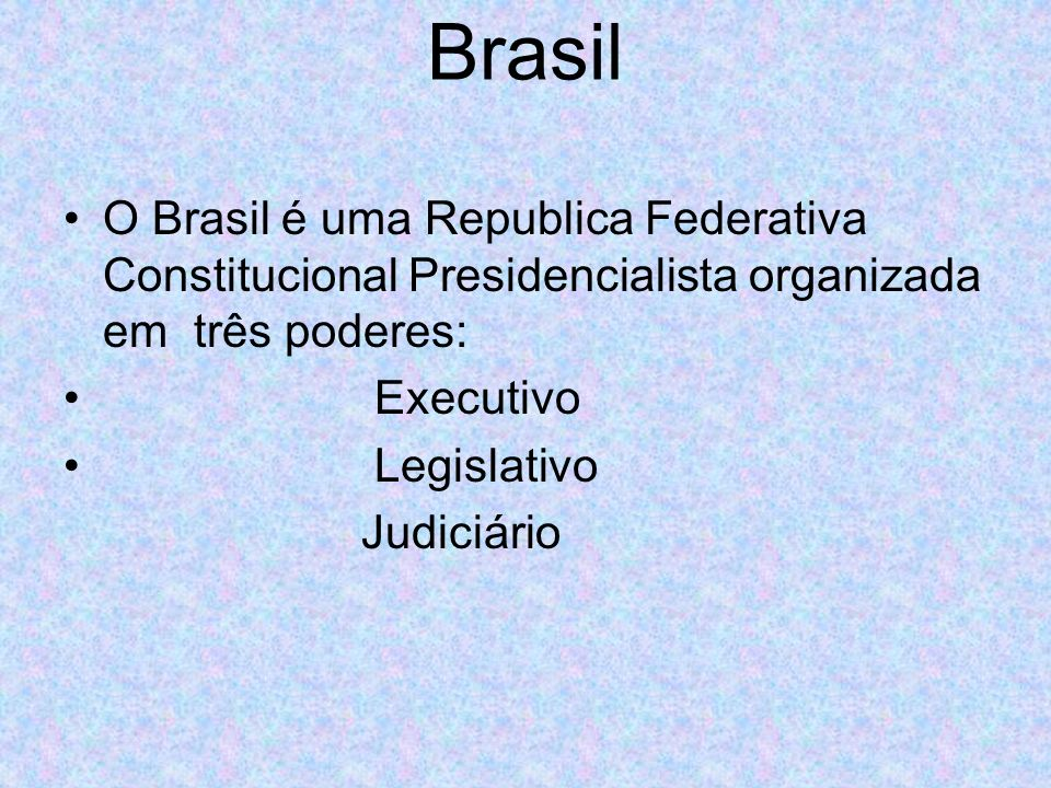 Brasil O Brasil é uma Republica Federativa Constitucional Presidencialista organizada em três poderes: Executivo Legislativo Judiciário