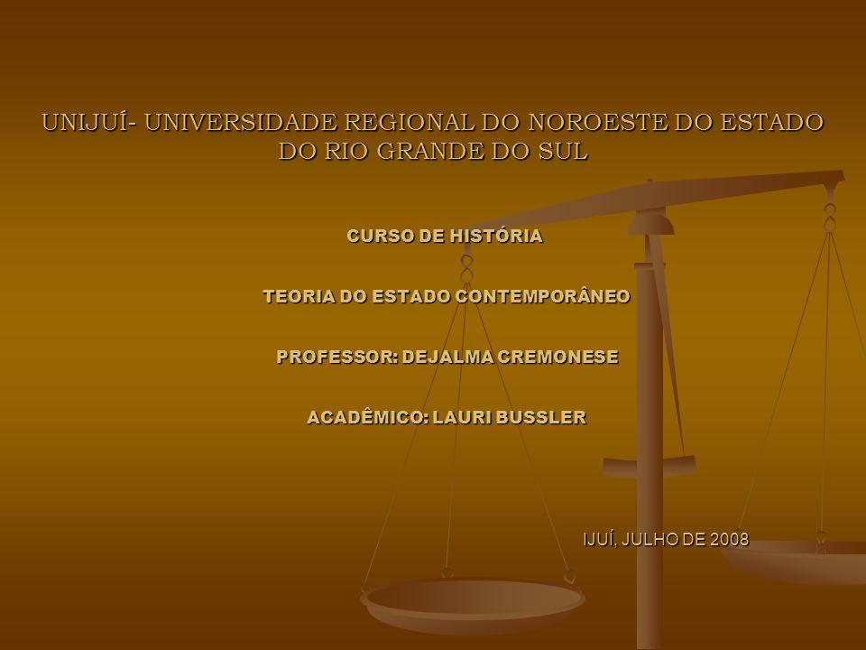 UNIJUÍ- UNIVERSIDADE REGIONAL DO NOROESTE DO ESTADO DO RIO GRANDE DO SUL CURSO DE HISTÓRIA TEORIA DO ESTADO CONTEMPORÂNEO PROFESSOR: DEJALMA CREMONESE ACADÊMICO: LAURI BUSSLER IJUÍ, JULHO DE 2008