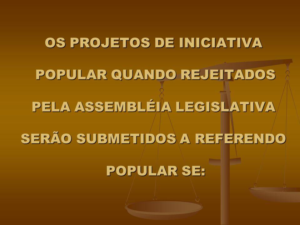 OS PROJETOS DE INICIATIVA POPULAR QUANDO REJEITADOS PELA ASSEMBLÉIA LEGISLATIVA SERÃO SUBMETIDOS A REFERENDO POPULAR SE: