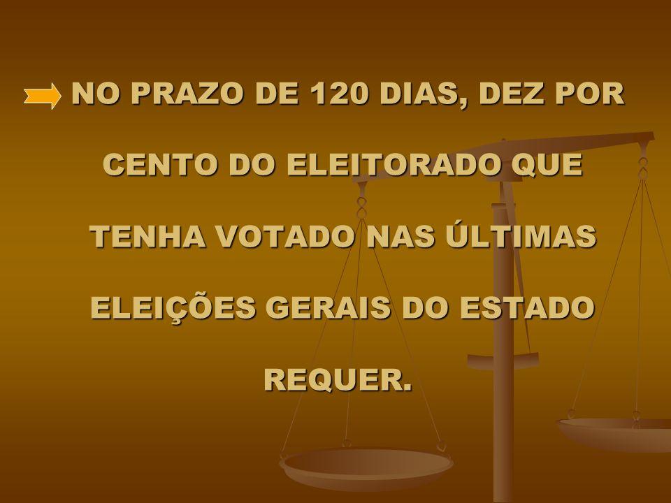 NO PRAZO DE 120 DIAS, DEZ POR CENTO DO ELEITORADO QUE TENHA VOTADO NAS ÚLTIMAS ELEIÇÕES GERAIS DO ESTADO REQUER.