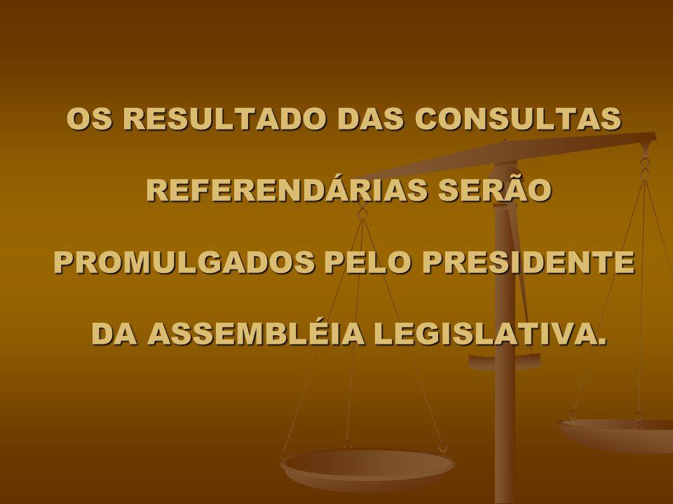 OS RESULTADO DAS CONSULTAS REFERENDÁRIAS SERÃO PROMULGADOS PELO PRESIDENTE DA ASSEMBLÉIA LEGISLATIVA.