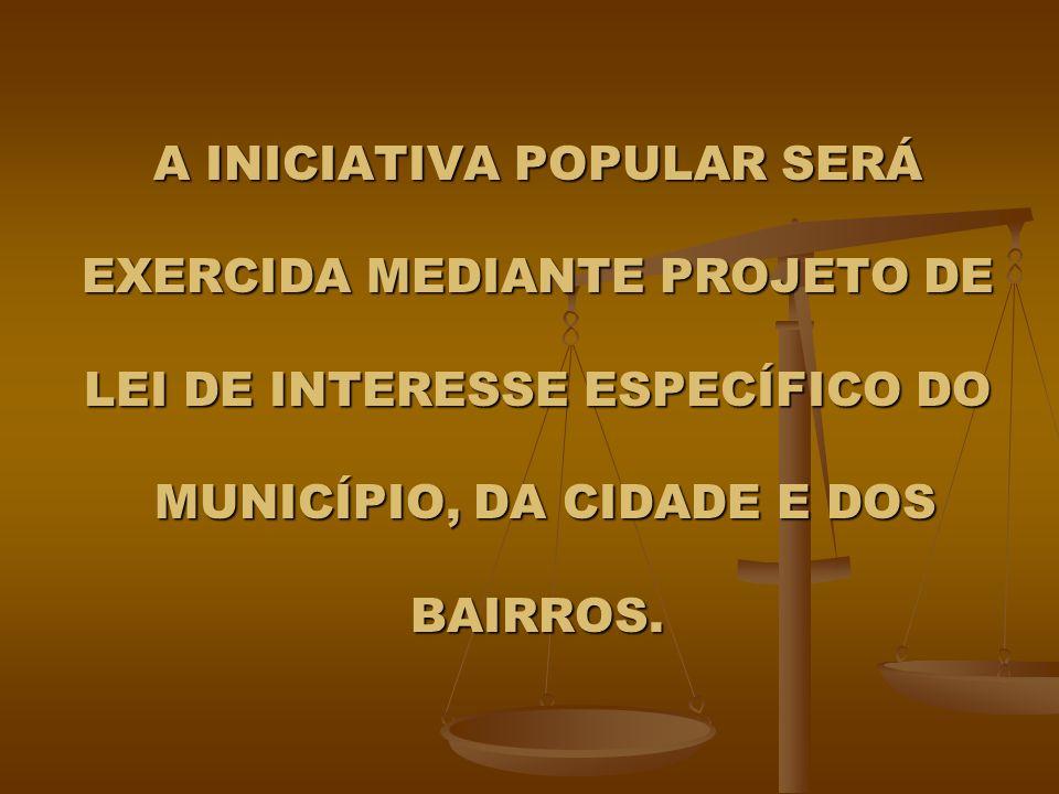 A INICIATIVA POPULAR SERÁ EXERCIDA MEDIANTE PROJETO DE LEI DE INTERESSE ESPECÍFICO DO MUNICÍPIO, DA CIDADE E DOS BAIRROS.