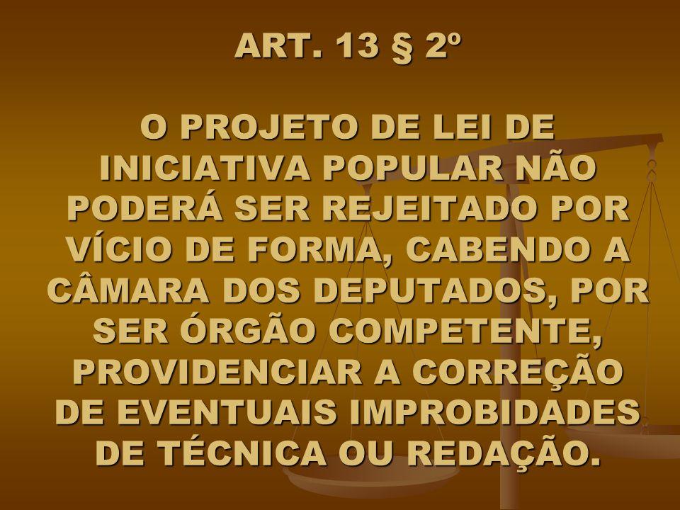 ART. 13 § 2º O PROJETO DE LEI DE INICIATIVA POPULAR NÃO PODERÁ SER REJEITADO POR VÍCIO DE FORMA, CABENDO A CÂMARA DOS DEPUTADOS, POR SER ÓRGÃO COMPETE