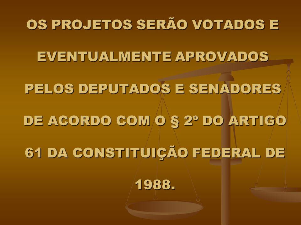 OS PROJETOS SERÃO VOTADOS E EVENTUALMENTE APROVADOS PELOS DEPUTADOS E SENADORES DE ACORDO COM O § 2º DO ARTIGO 61 DA CONSTITUIÇÃO FEDERAL DE 1988.