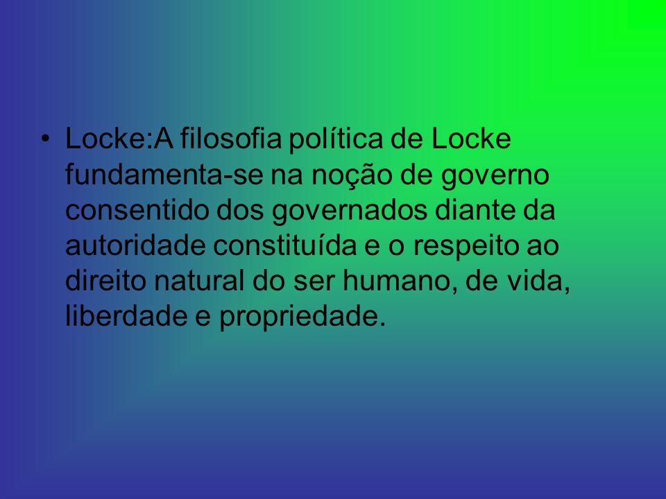 Locke:A filosofia política de Locke fundamenta-se na noção de governo consentido dos governados diante da autoridade constituída e o respeito ao direi