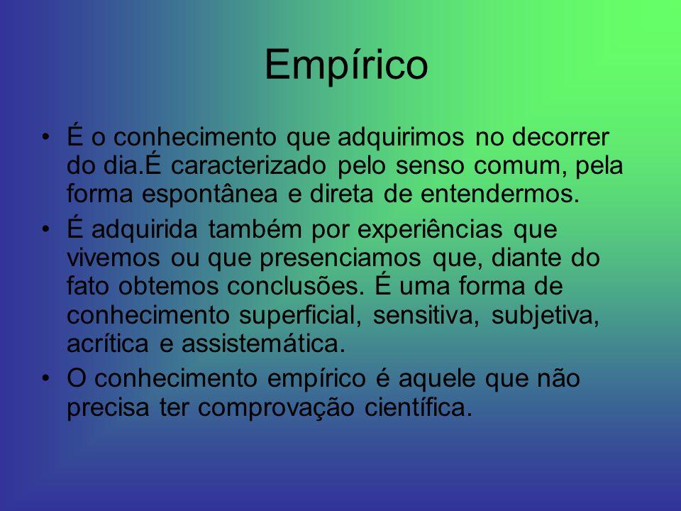 Empírico É o conhecimento que adquirimos no decorrer do dia.É caracterizado pelo senso comum, pela forma espontânea e direta de entendermos. É adquiri