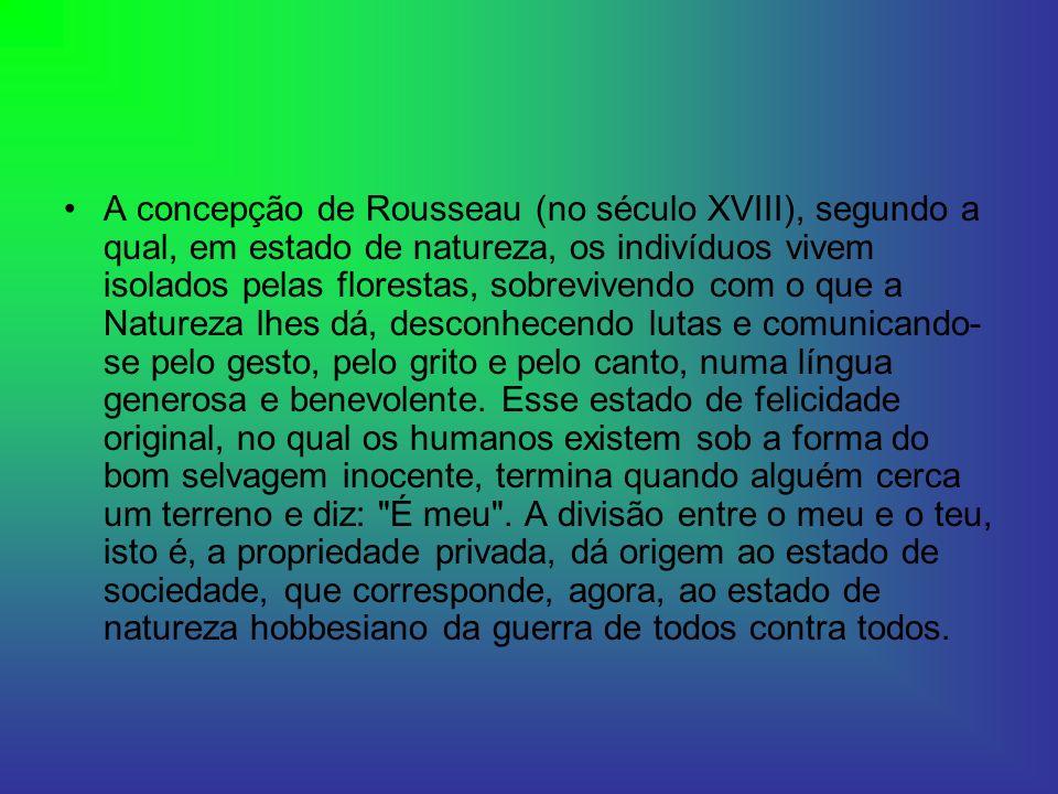 A concepção de Rousseau (no século XVIII), segundo a qual, em estado de natureza, os indivíduos vivem isolados pelas florestas, sobrevivendo com o que