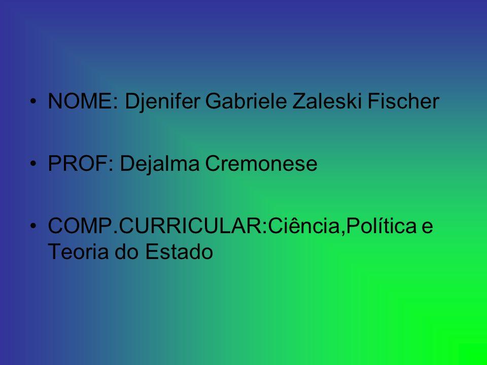 NOME: Djenifer Gabriele Zaleski Fischer PROF: Dejalma Cremonese COMP.CURRICULAR:Ciência,Política e Teoria do Estado