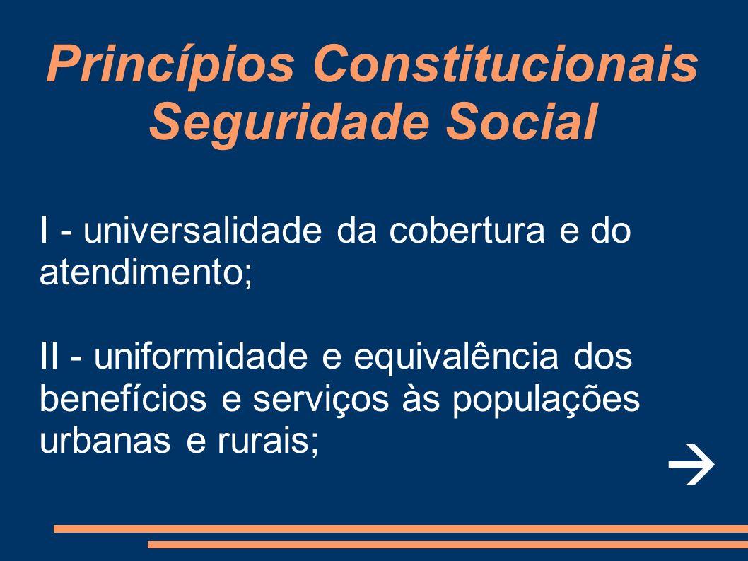Princípios Constitucionais Seguridade Social I - universalidade da cobertura e do atendimento; II - uniformidade e equivalência dos benefícios e servi