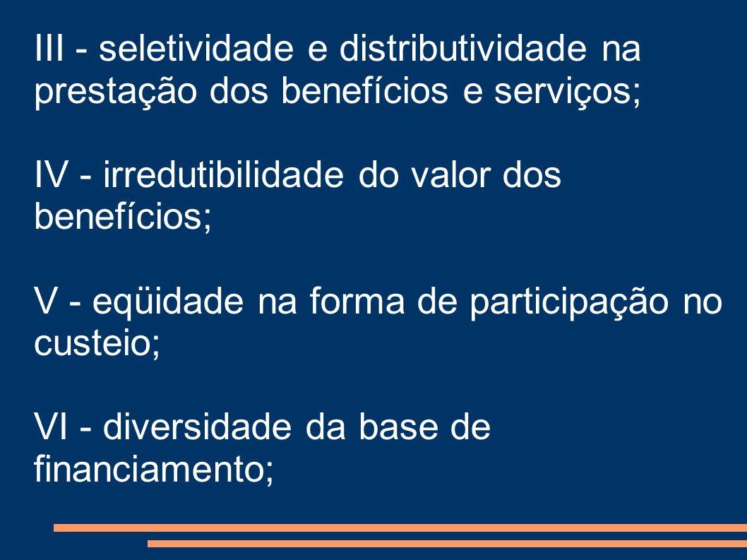 III - seletividade e distributividade na prestação dos benefícios e serviços; IV - irredutibilidade do valor dos benefícios; V - eqüidade na forma de