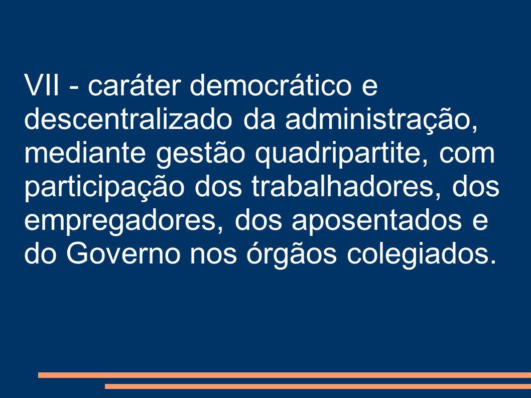 VII - caráter democrático e descentralizado da administração, mediante gestão quadripartite, com participação dos trabalhadores, dos empregadores, dos