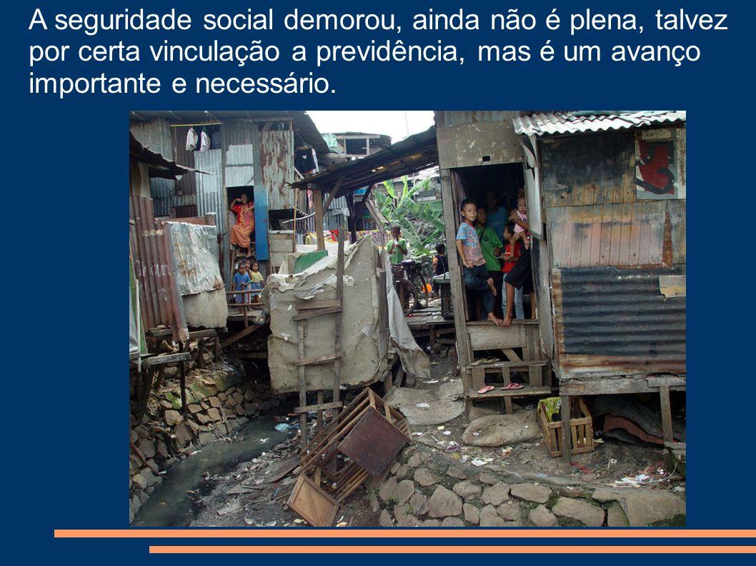 A seguridade social demorou, ainda não é plena, talvez por certa vinculação a previdência, mas é um avanço importante e necessário.