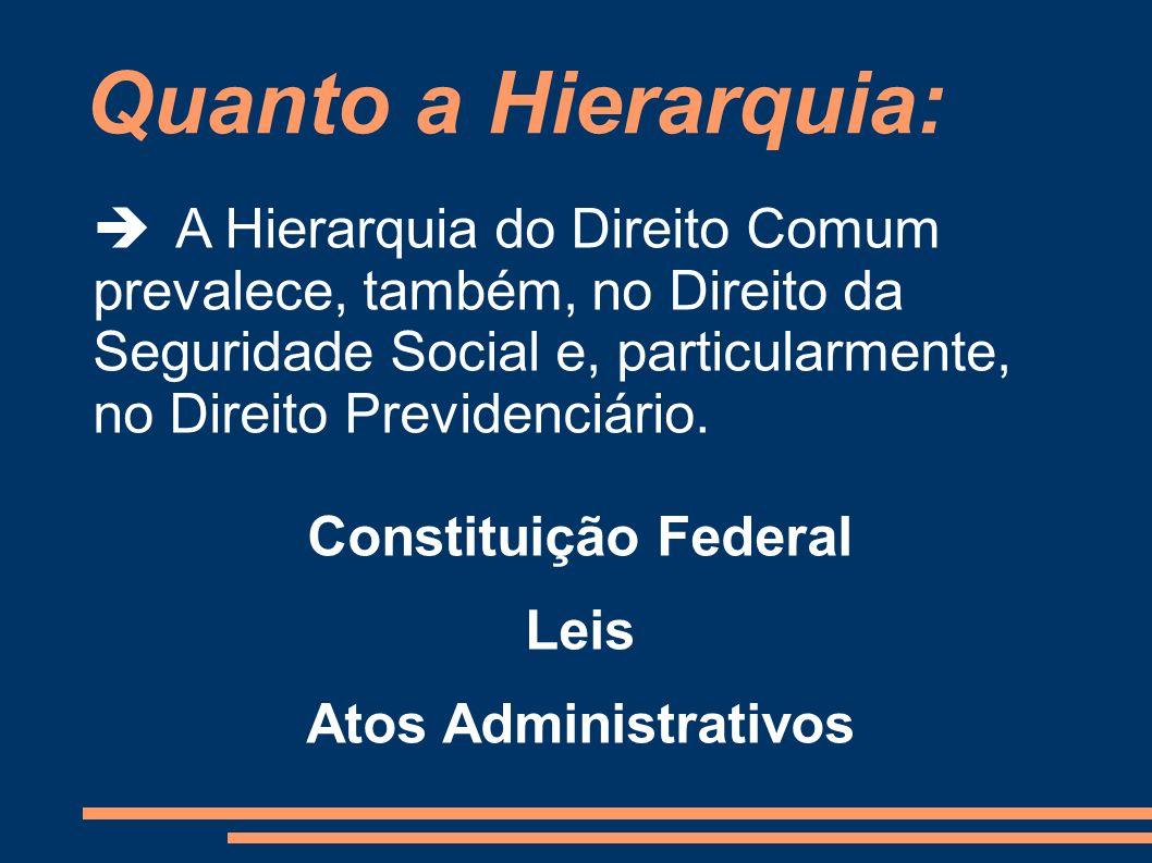 Quanto a Hierarquia: A Hierarquia do Direito Comum prevalece, também, no Direito da Seguridade Social e, particularmente, no Direito Previdenciário. C