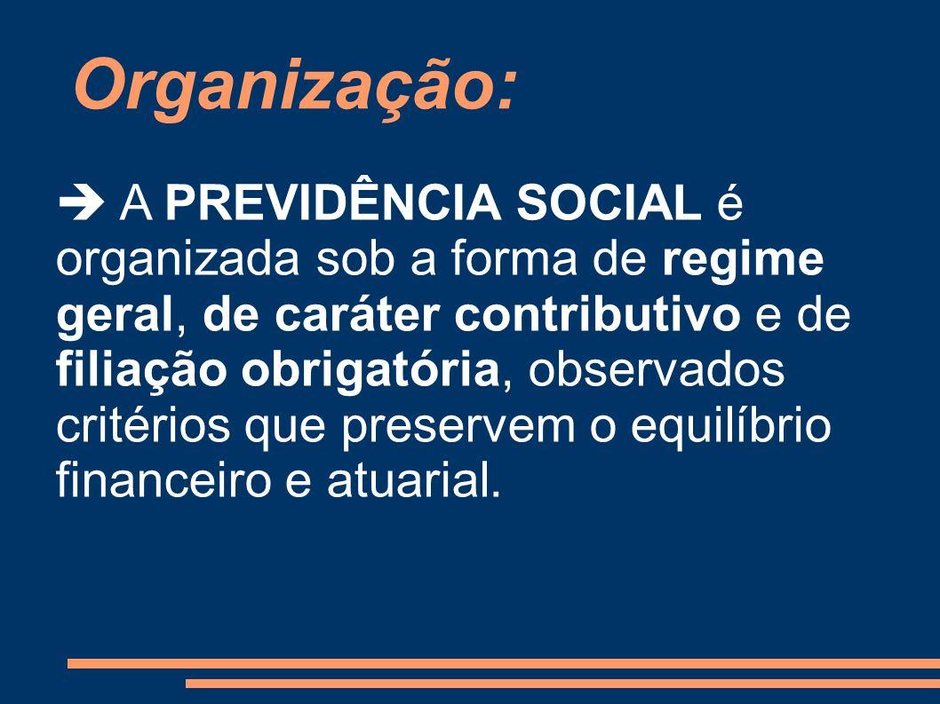 Organização: A PREVIDÊNCIA SOCIAL é organizada sob a forma de regime geral, de caráter contributivo e de filiação obrigatória, observados critérios qu