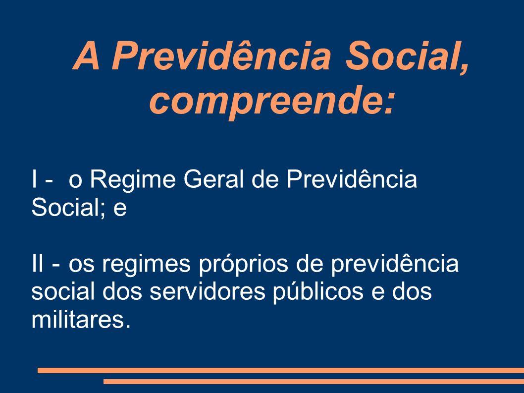 I -o Regime Geral de Previdência Social; e II -os regimes próprios de previdência social dos servidores públicos e dos militares. A Previdência Social