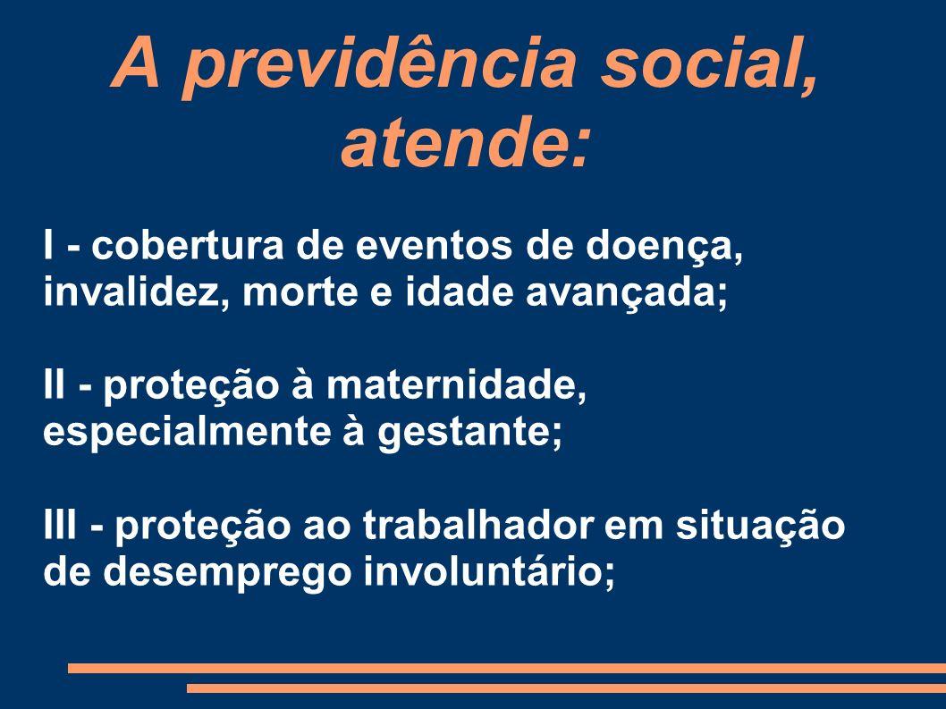 A previdência social, atende: I - cobertura de eventos de doença, invalidez, morte e idade avançada; II - proteção à maternidade, especialmente à gest
