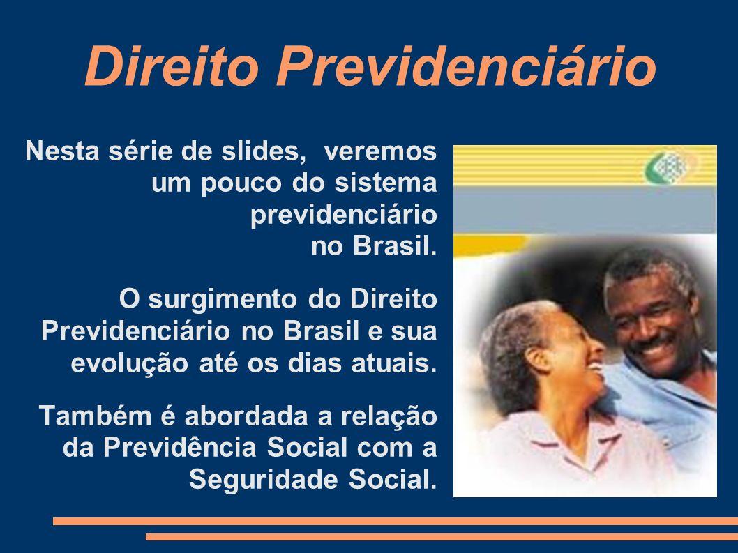 Direito Previdenciário Nesta série de slides, veremos um pouco do sistema previdenciário no Brasil. O surgimento do Direito Previdenciário no Brasil e