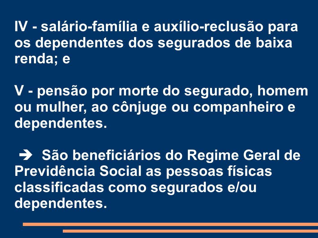 IV - salário-família e auxílio-reclusão para os dependentes dos segurados de baixa renda; e V - pensão por morte do segurado, homem ou mulher, ao cônj