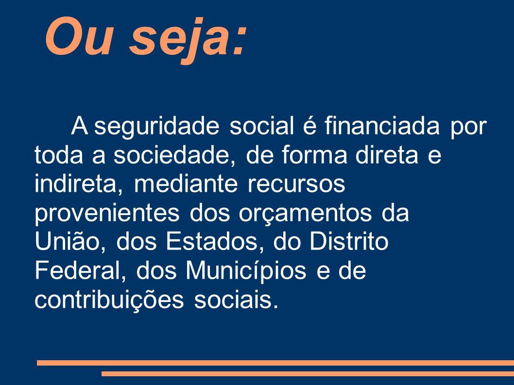 A seguridade social é financiada por toda a sociedade, de forma direta e indireta, mediante recursos provenientes dos orçamentos da União, dos Estados