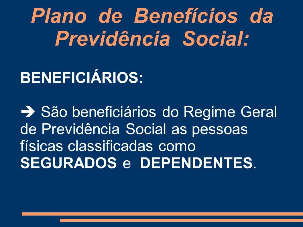 Plano de Benefícios da Previdência Social: BENEFICIÁRIOS: São beneficiários do Regime Geral de Previdência Social as pessoas físicas classificadas com