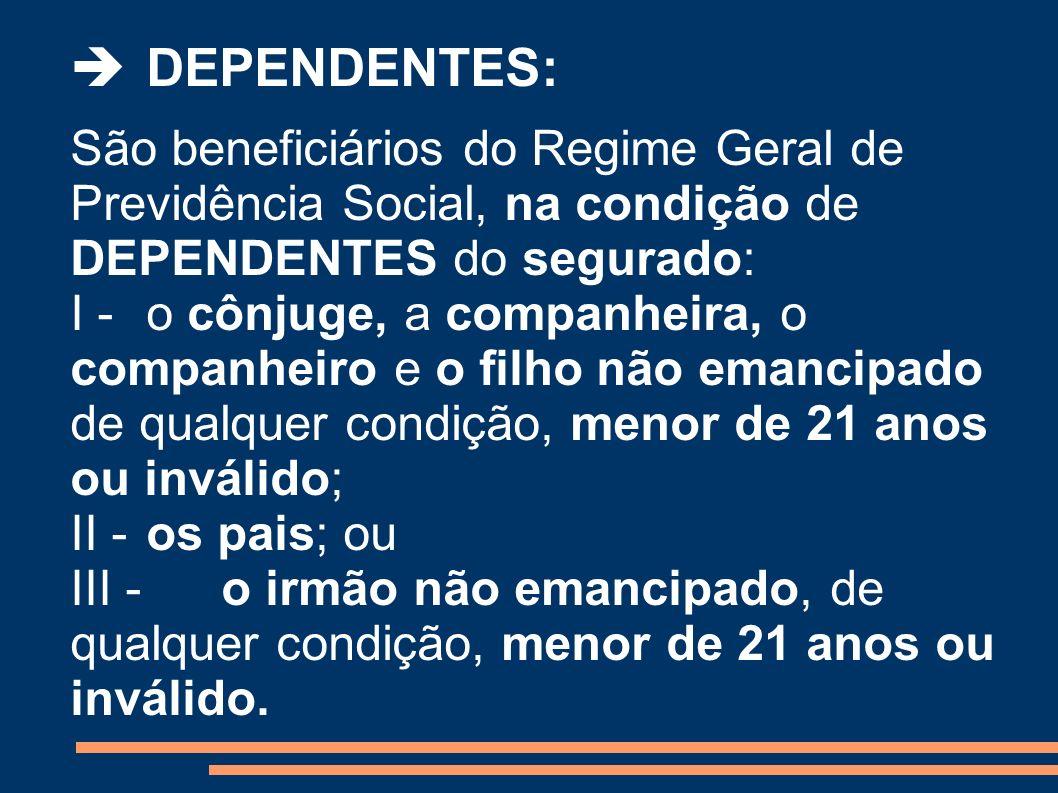 DEPENDENTES: São beneficiários do Regime Geral de Previdência Social, na condição de DEPENDENTES do segurado: I - o cônjuge, a companheira, o companhe